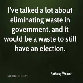 I've talked a lot about eliminating waste in government, and it would be a waste to still have an election.