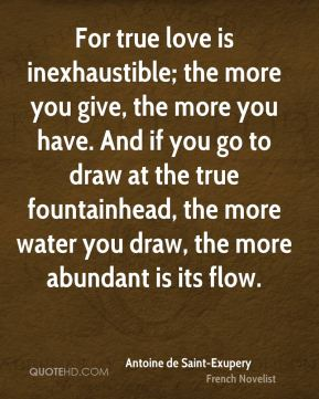 Antoine de Saint-Exupery - For true love is inexhaustible; the more you give, the more you have. And if you go to draw at the true fountainhead, the more water you draw, the more abundant is its flow.