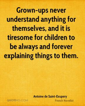 Antoine de Saint-Exupery - Grown-ups never understand anything for themselves, and it is tiresome for children to be always and forever explaining things to them.