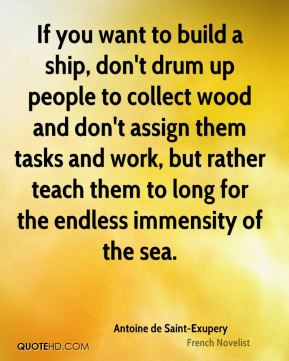 Antoine de Saint-Exupery - If you want to build a ship, don't drum up people to collect wood and don't assign them tasks and work, but rather teach them to long for the endless immensity of the sea.
