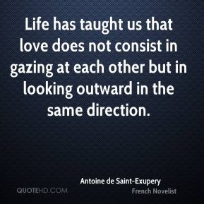 Life has taught us that love does not consist in gazing at each other but in looking outward in the same direction.