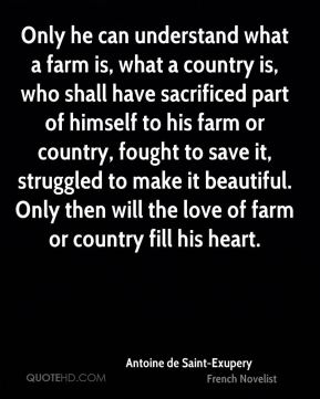 Only he can understand what a farm is, what a country is, who shall have sacrificed part of himself to his farm or country, fought to save it, struggled to make it beautiful. Only then will the love of farm or country fill his heart.