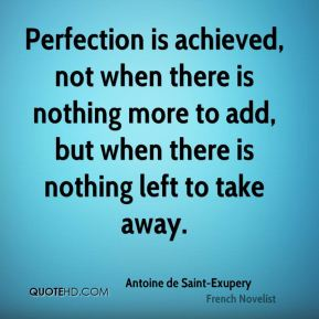 Antoine de Saint-Exupery - Perfection is achieved, not when there is nothing more to add, but when there is nothing left to take away.