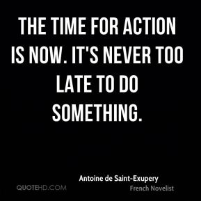 Antoine de Saint-Exupery - The time for action is now. It's never too late to do something.