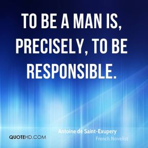 To be a man is, precisely, to be responsible.