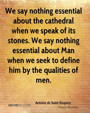 We say nothing essential about the cathedral when we speak of its stones. We say nothing essential about Man when we seek to define him by the qualities of men.