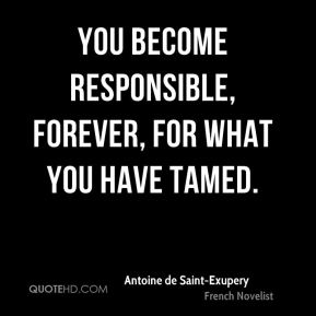 Antoine de Saint-Exupery - You become responsible, forever, for what you have tamed.