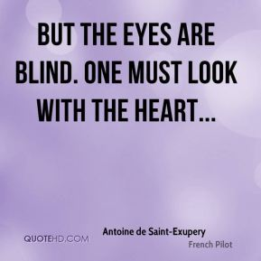 But the eyes are blind. One must look with the heart...