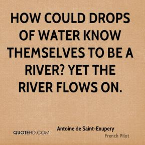 How could drops of water know themselves to be a river? Yet the river flows on.