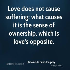 Love does not cause suffering: what causes it is the sense of ownership, which is love's opposite.