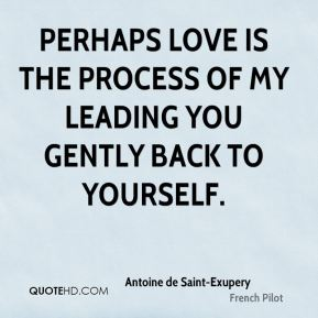 Perhaps love is the process of my leading you gently back to yourself.