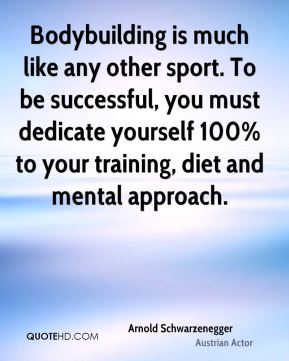 Arnold Schwarzenegger - Bodybuilding is much like any other sport. To be successful, you must dedicate yourself 100% to your training, diet and mental approach.