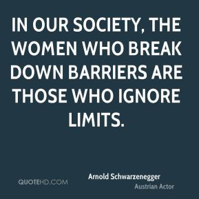 Arnold Schwarzenegger - In our society, the women who break down barriers are those who ignore limits.