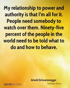 Arnold Schwarzenegger - My relationship to power and authority is that I'm all for it. People need somebody to watch over them. Ninety-five percent of the people in the world need to be told what to do and how to behave.