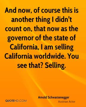 Arnold Schwarzenegger - And now, of course this is another thing I didn't count on, that now as the governor of the state of California, I am selling California worldwide. You see that? Selling.