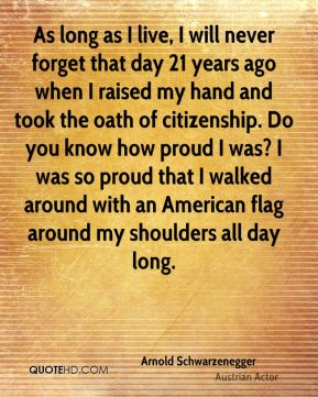 Arnold Schwarzenegger - As long as I live, I will never forget that day 21 years ago when I raised my hand and took the oath of citizenship. Do you know how proud I was? I was so proud that I walked around with an American flag around my shoulders all day long.