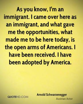Arnold Schwarzenegger - As you know, I'm an immigrant. I came over here as an immigrant, and what gave me the opportunities, what made me to be here today, is the open arms of Americans. I have been received. I have been adopted by America.