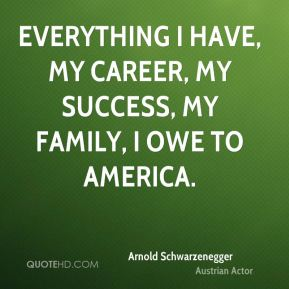 Arnold Schwarzenegger - Everything I have, my career, my success, my family, I owe to America.