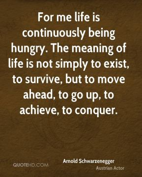 Arnold Schwarzenegger - For me life is continuously being hungry. The meaning of life is not simply to exist, to survive, but to move ahead, to go up, to achieve, to conquer.