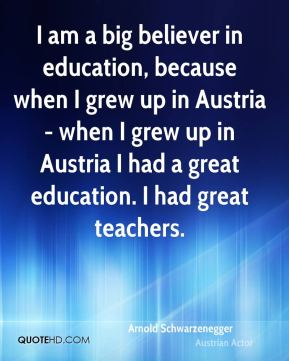 Arnold Schwarzenegger - I am a big believer in education, because when I grew up in Austria - when I grew up in Austria I had a great education. I had great teachers.