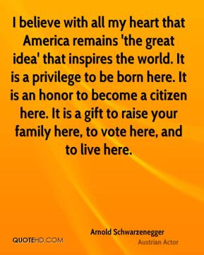 I believe with all my heart that America remains 'the great idea' that inspires the world. It is a privilege to be born here. It is an honor to become a citizen here. It is a gift to raise your family here, to vote here, and to live here.