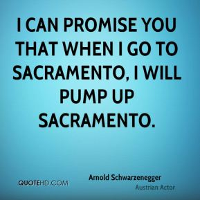 I can promise you that when I go to Sacramento, I will pump up Sacramento.