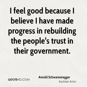 I feel good because I believe I have made progress in rebuilding the people's trust in their government.