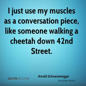 I just use my muscles as a conversation piece, like someone walking a cheetah down 42nd Street.