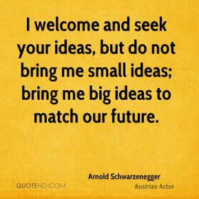 Arnold Schwarzenegger - I welcome and seek your ideas, but do not bring me small ideas; bring me big ideas to match our future.