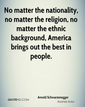Arnold Schwarzenegger - No matter the nationality, no matter the religion, no matter the ethnic background, America brings out the best in people.
