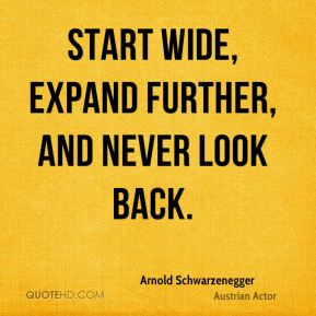 Arnold Schwarzenegger - Start wide, expand further, and never look back.