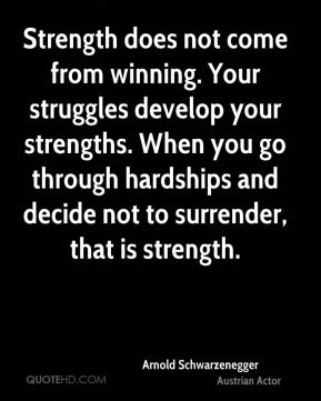 Arnold Schwarzenegger - Strength does not come from winning. Your struggles develop your strengths. When you go through hardships and decide not to surrender, that is strength.