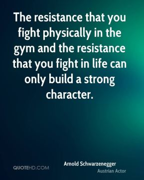 Arnold Schwarzenegger - The resistance that you fight physically in the gym and the resistance that you fight in life can only build a strong character.