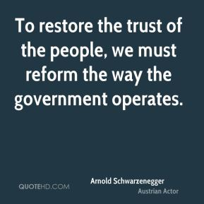 Arnold Schwarzenegger - To restore the trust of the people, we must reform the way the government operates.