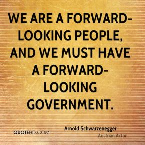 Arnold Schwarzenegger - We are a forward-looking people, and we must have a forward-looking government.