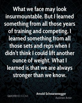 Arnold Schwarzenegger - What we face may look insurmountable. But I learned something from all those years of training and competing. I learned something from all those sets and reps when I didn't think I could lift another ounce of weight. What I learned is that we are always stronger than we know.