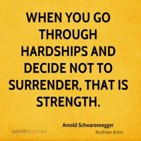 Arnold Schwarzenegger - When you go through hardships and decide not to surrender, that is strength.