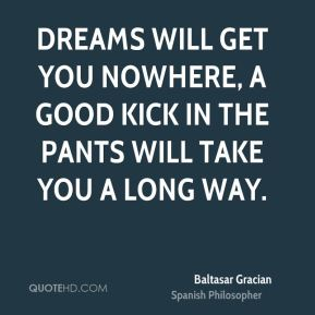 Dreams will get you nowhere, a good kick in the pants will take you a long way.