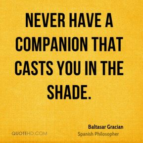 Baltasar Gracian - Never have a companion that casts you in the shade.