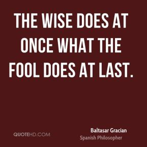 The wise does at once what the fool does at last.