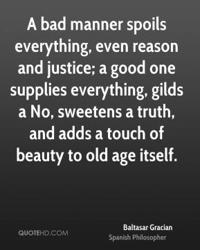 Baltasar Gracian - A bad manner spoils everything, even reason and justice; a good one supplies everything, gilds a No, sweetens a truth, and adds a touch of beauty to old age itself.