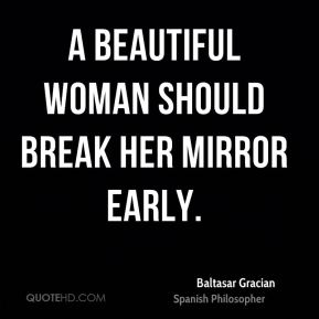 Baltasar Gracian - A beautiful woman should break her mirror early.