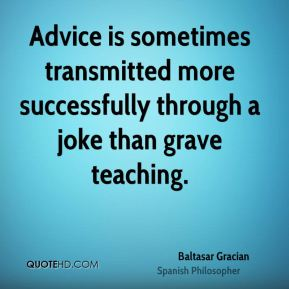 Advice is sometimes transmitted more successfully through a joke than grave teaching.