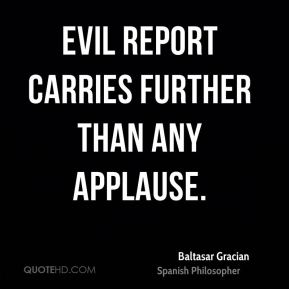 Baltasar Gracian - Evil report carries further than any applause.