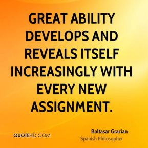 Baltasar Gracian - Great ability develops and reveals itself increasingly with every new assignment.