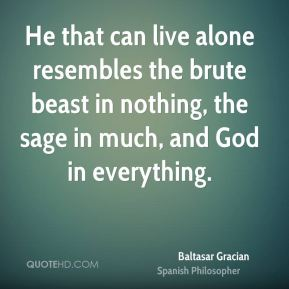 Baltasar Gracian - He that can live alone resembles the brute beast in nothing, the sage in much, and God in everything.