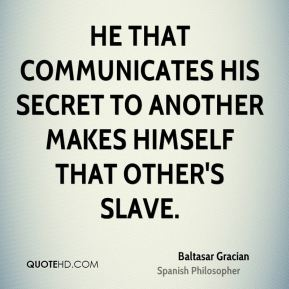 Baltasar Gracian - He that communicates his secret to another makes himself that other's slave.
