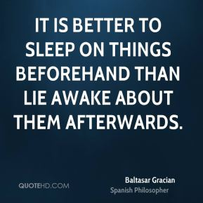 Baltasar Gracian - It is better to sleep on things beforehand than lie awake about them afterwards.