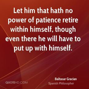 Baltasar Gracian - Let him that hath no power of patience retire within himself, though even there he will have to put up with himself.