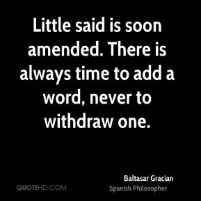 Baltasar Gracian - Little said is soon amended. There is always time to add a word, never to withdraw one.